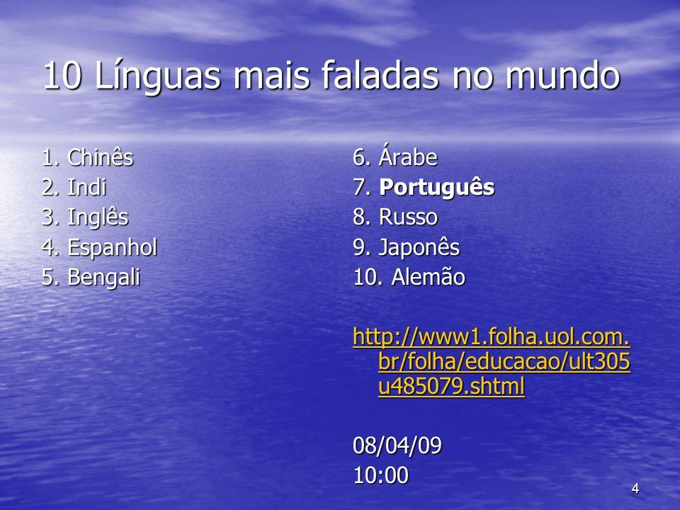4 10 Línguas mais faladas no mundo 1. Chinês 2. Indi 3. Inglês 4. Espanhol 5. Bengali 6. Árabe 7. Português 8. Russo 9. Japonês 10. Alemão http://www1