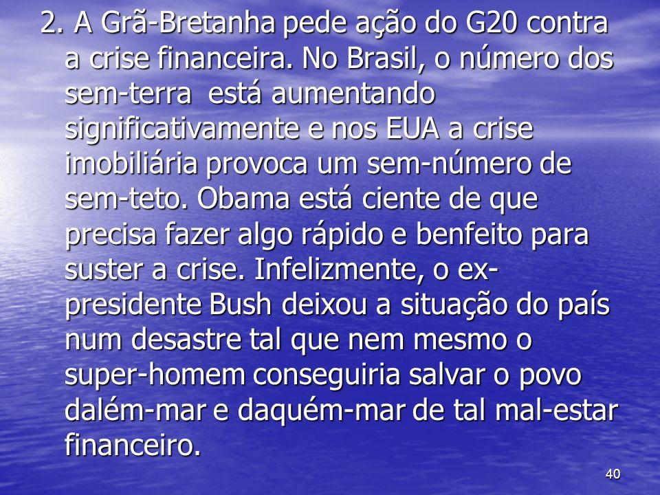 40 2. A Grã-Bretanha pede ação do G20 contra a crise financeira. No Brasil, o número dos sem-terra está aumentando significativamente e nos EUA a cris