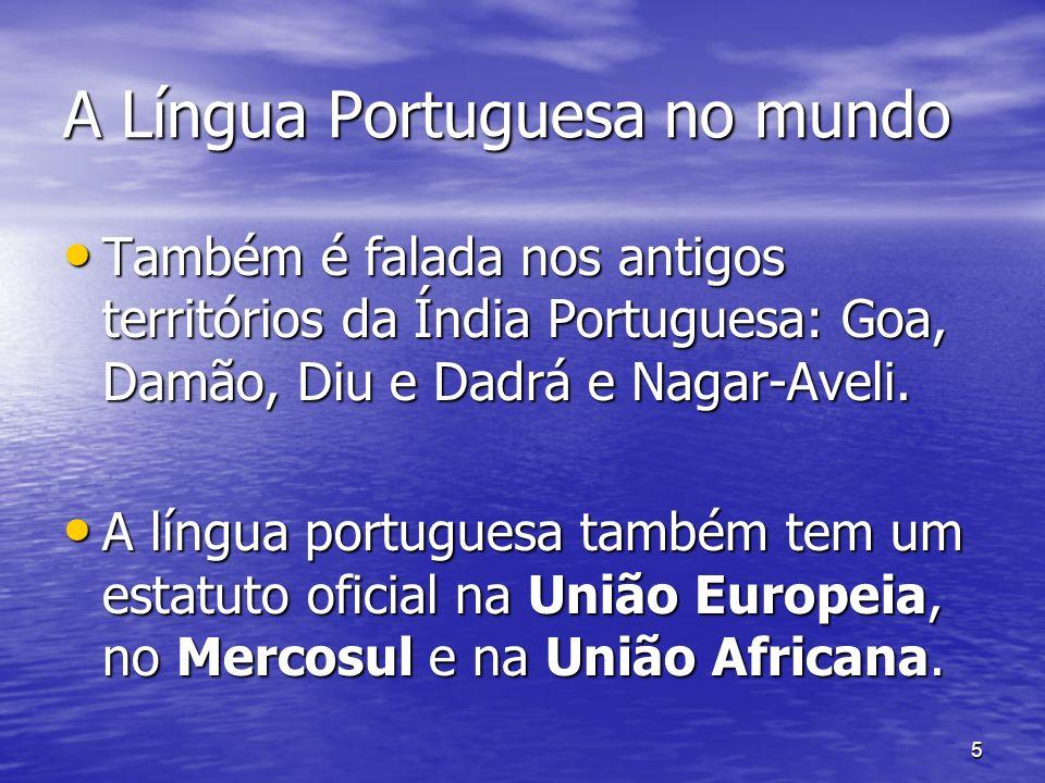 5 A Língua Portuguesa no mundo Também é falada nos antigos territórios da Índia Portuguesa: Goa, Damão, Diu e Dadrá e Nagar-Aveli. Também é falada nos