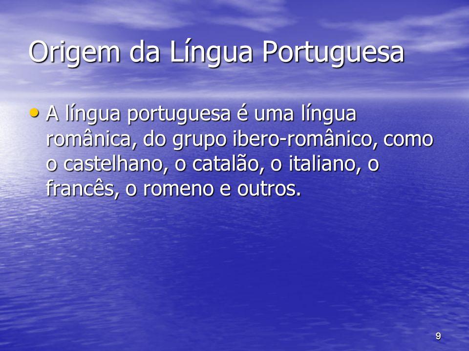9 Origem da Língua Portuguesa A língua portuguesa é uma língua românica, do grupo ibero-românico, como o castelhano, o catalão, o italiano, o francês,