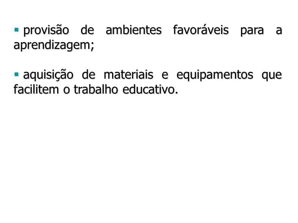 provisão de ambientes favoráveis para a aprendizagem; provisão de ambientes favoráveis para a aprendizagem; aquisição de materiais e equipamentos que