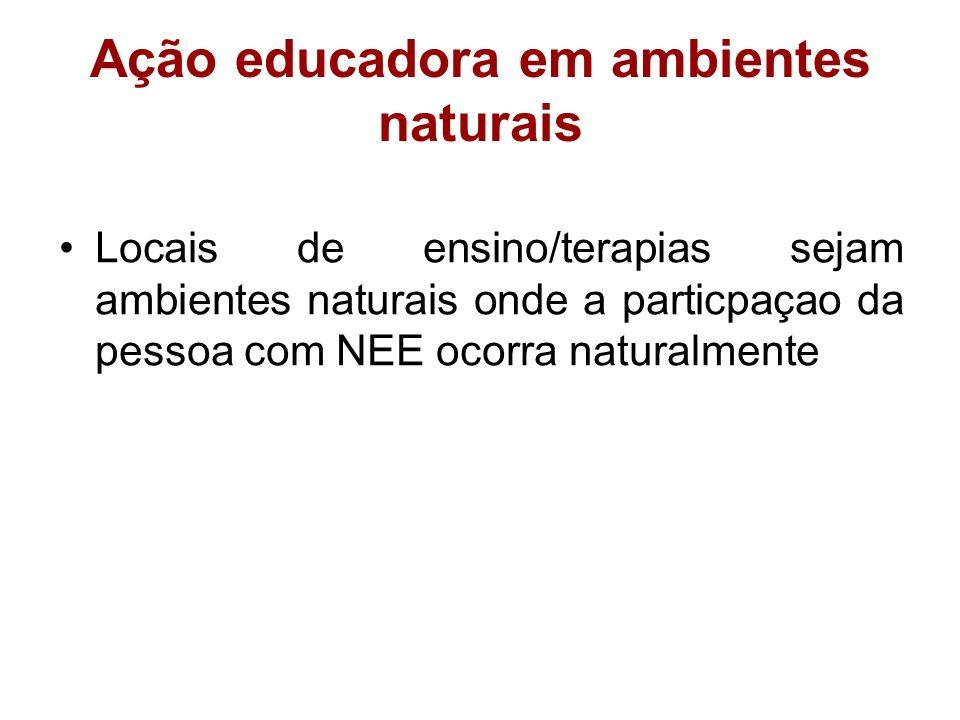 Ação educadora em ambientes naturais Locais de ensino/terapias sejam ambientes naturais onde a particpaçao da pessoa com NEE ocorra naturalmente
