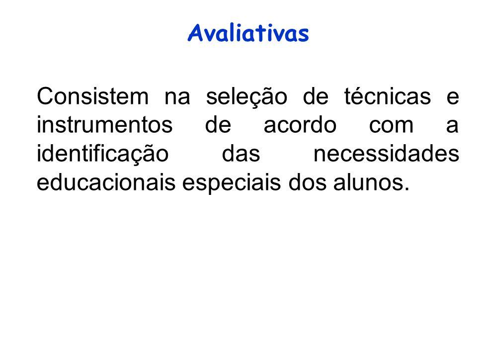 Avaliativas Consistem na seleção de técnicas e instrumentos de acordo com a identificação das necessidades educacionais especiais dos alunos.