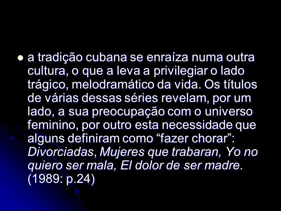 a tradição cubana se enraíza numa outra cultura, o que a leva a privilegiar o lado trágico, melodramático da vida. Os títulos de várias dessas séries