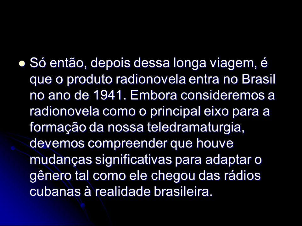 Só então, depois dessa longa viagem, é que o produto radionovela entra no Brasil no ano de 1941. Embora consideremos a radionovela como o principal ei