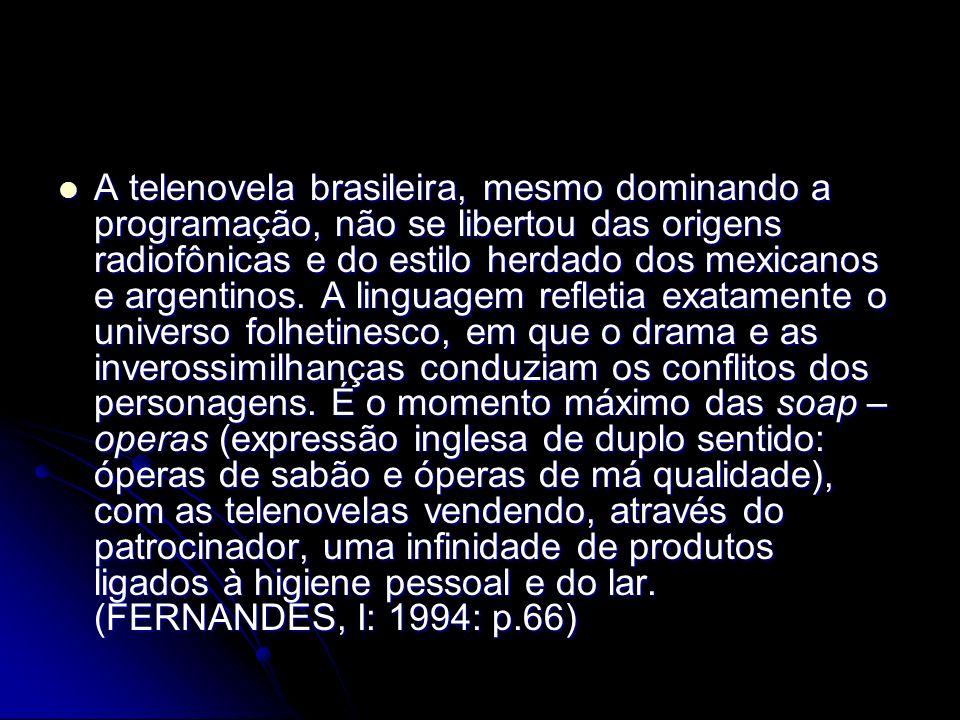 A telenovela brasileira, mesmo dominando a programação, não se libertou das origens radiofônicas e do estilo herdado dos mexicanos e argentinos. A lin