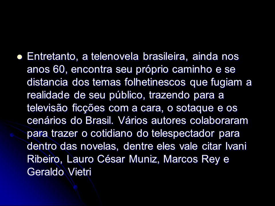 Entretanto, a telenovela brasileira, ainda nos anos 60, encontra seu próprio caminho e se distancia dos temas folhetinescos que fugiam a realidade de