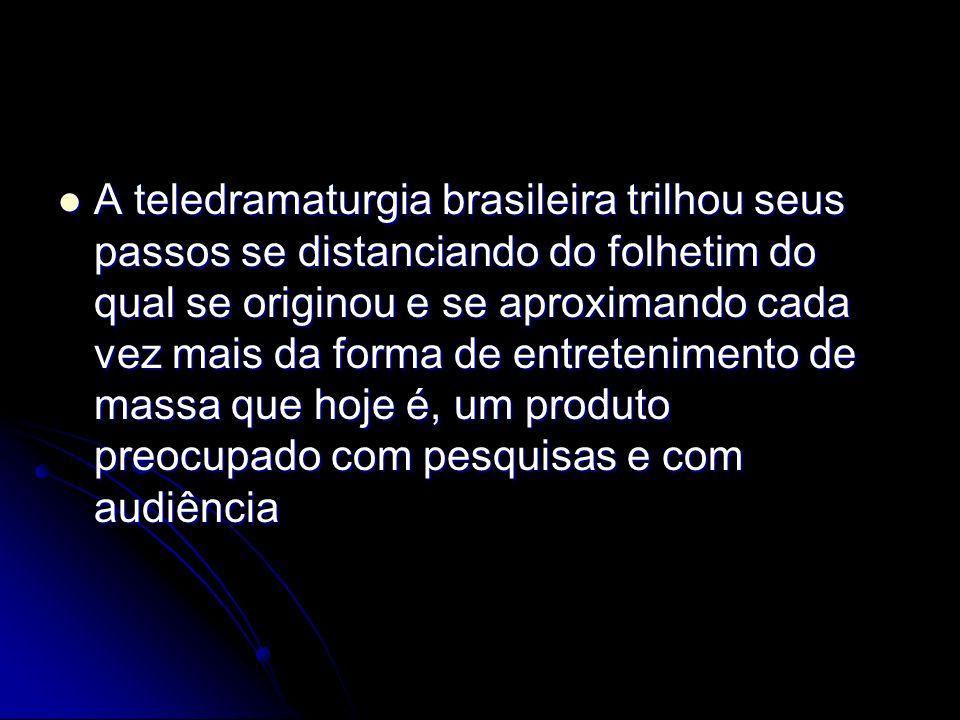 A teledramaturgia brasileira trilhou seus passos se distanciando do folhetim do qual se originou e se aproximando cada vez mais da forma de entretenim
