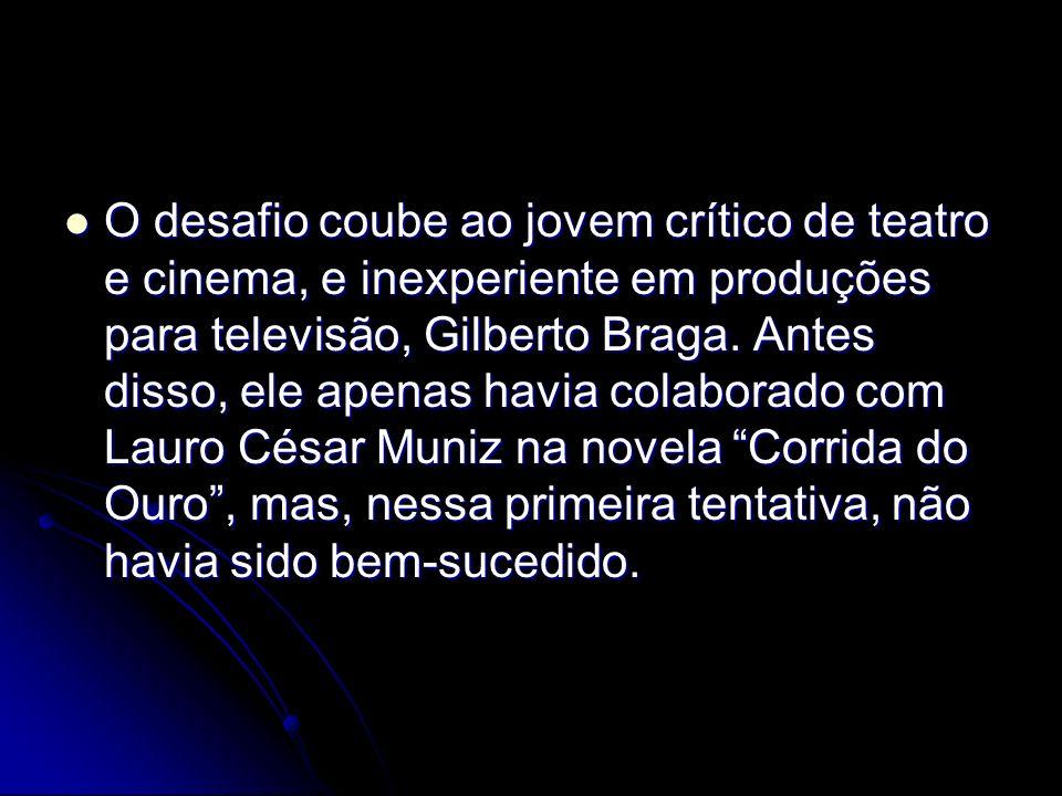 O desafio coube ao jovem crítico de teatro e cinema, e inexperiente em produções para televisão, Gilberto Braga. Antes disso, ele apenas havia colabor