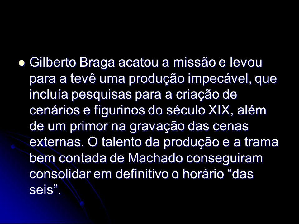 Gilberto Braga acatou a missão e levou para a tevê uma produção impecável, que incluía pesquisas para a criação de cenários e figurinos do século XIX,