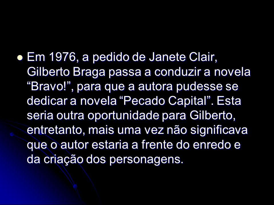 Em 1976, a pedido de Janete Clair, Gilberto Braga passa a conduzir a novela Bravo!, para que a autora pudesse se dedicar a novela Pecado Capital. Esta