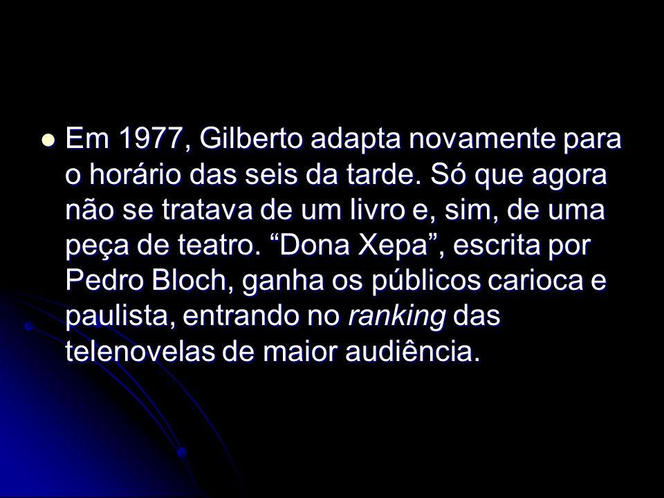 Em 1977, Gilberto adapta novamente para o horário das seis da tarde. Só que agora não se tratava de um livro e, sim, de uma peça de teatro. Dona Xepa,