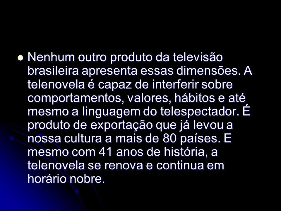 Nenhum outro produto da televisão brasileira apresenta essas dimensões. A telenovela é capaz de interferir sobre comportamentos, valores, hábitos e at