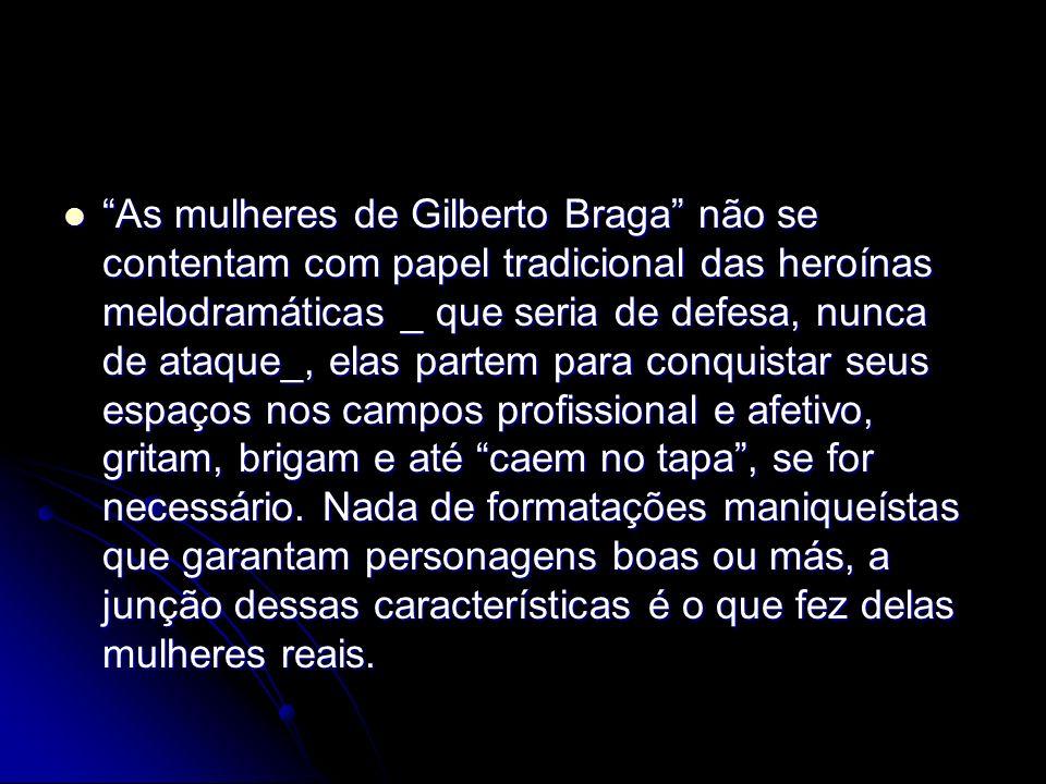 As mulheres de Gilberto Braga não se contentam com papel tradicional das heroínas melodramáticas _ que seria de defesa, nunca de ataque_, elas partem