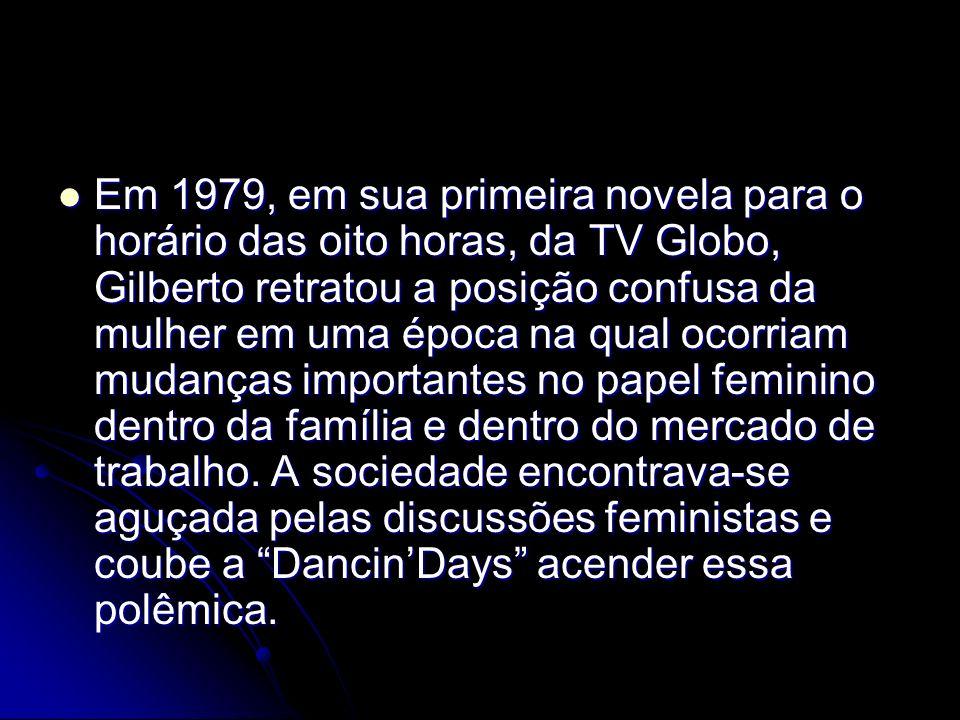 Em 1979, em sua primeira novela para o horário das oito horas, da TV Globo, Gilberto retratou a posição confusa da mulher em uma época na qual ocorria