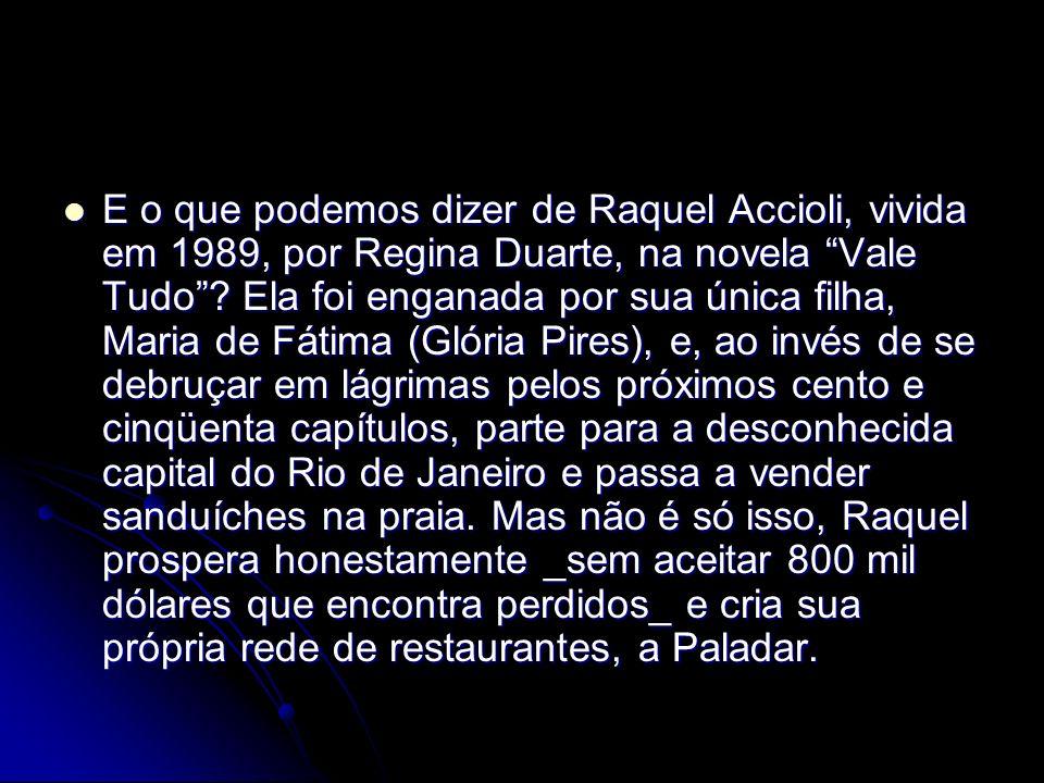 E o que podemos dizer de Raquel Accioli, vivida em 1989, por Regina Duarte, na novela Vale Tudo? Ela foi enganada por sua única filha, Maria de Fátima