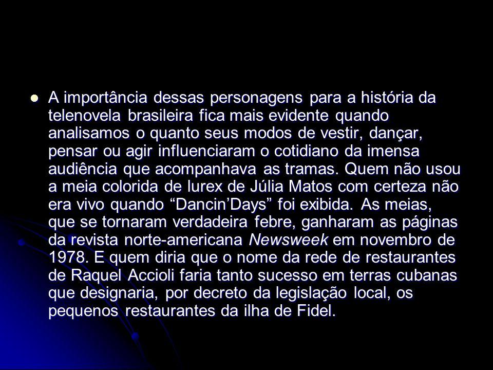 A importância dessas personagens para a história da telenovela brasileira fica mais evidente quando analisamos o quanto seus modos de vestir, dançar,