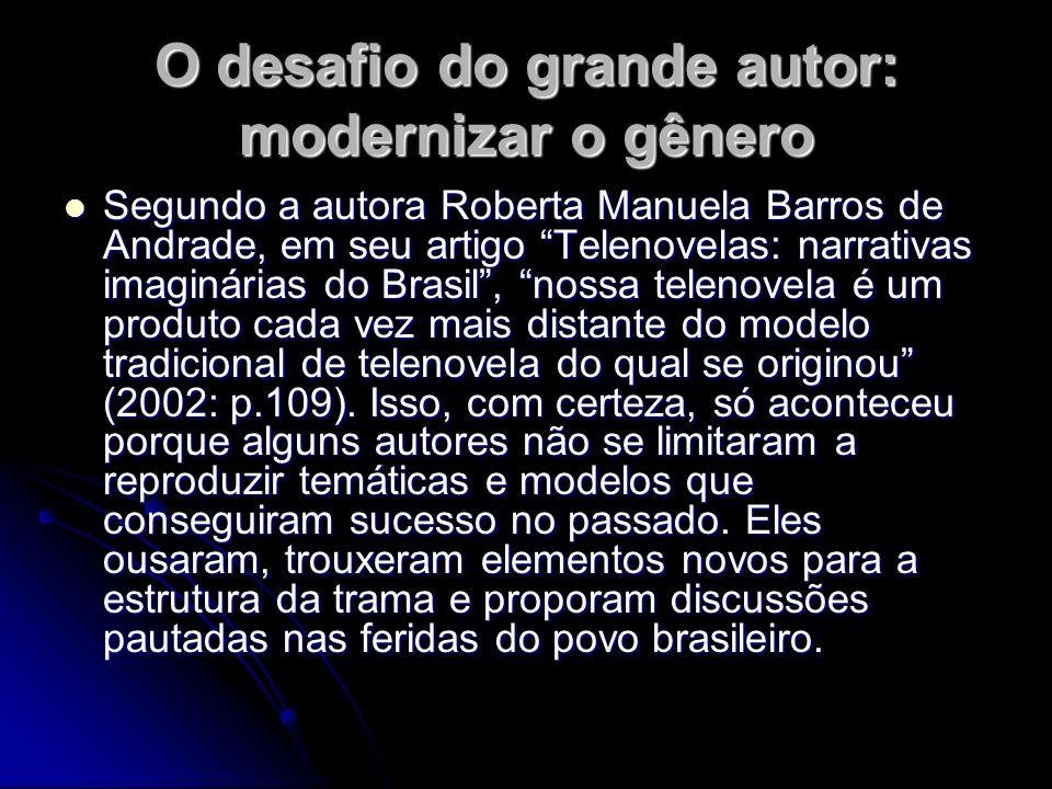 O desafio do grande autor: modernizar o gênero Segundo a autora Roberta Manuela Barros de Andrade, em seu artigo Telenovelas: narrativas imaginárias d
