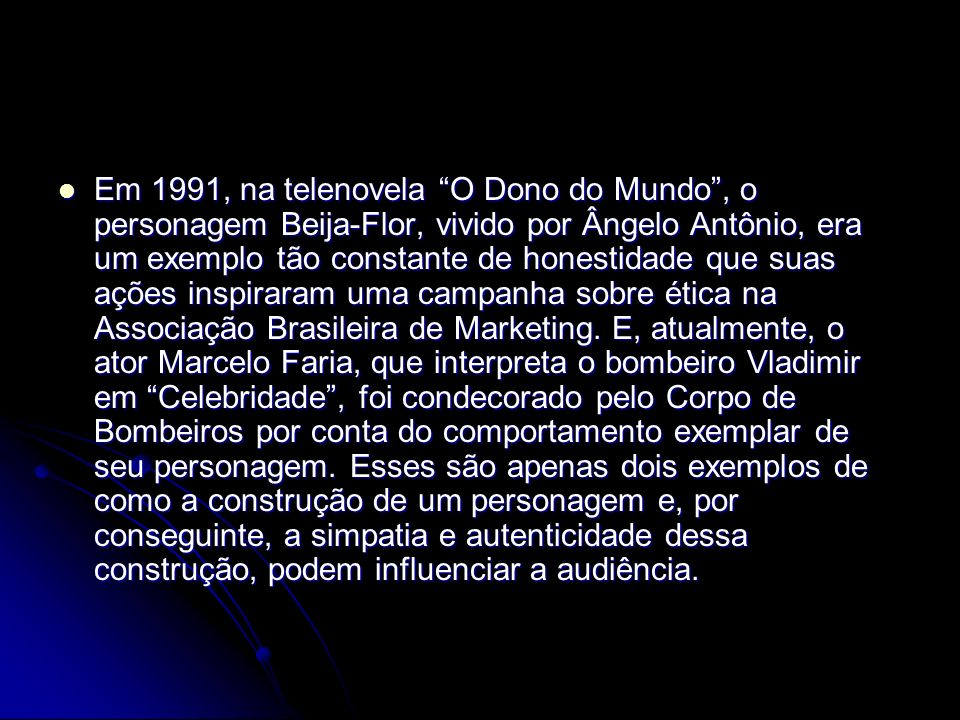 Em 1991, na telenovela O Dono do Mundo, o personagem Beija-Flor, vivido por Ângelo Antônio, era um exemplo tão constante de honestidade que suas ações