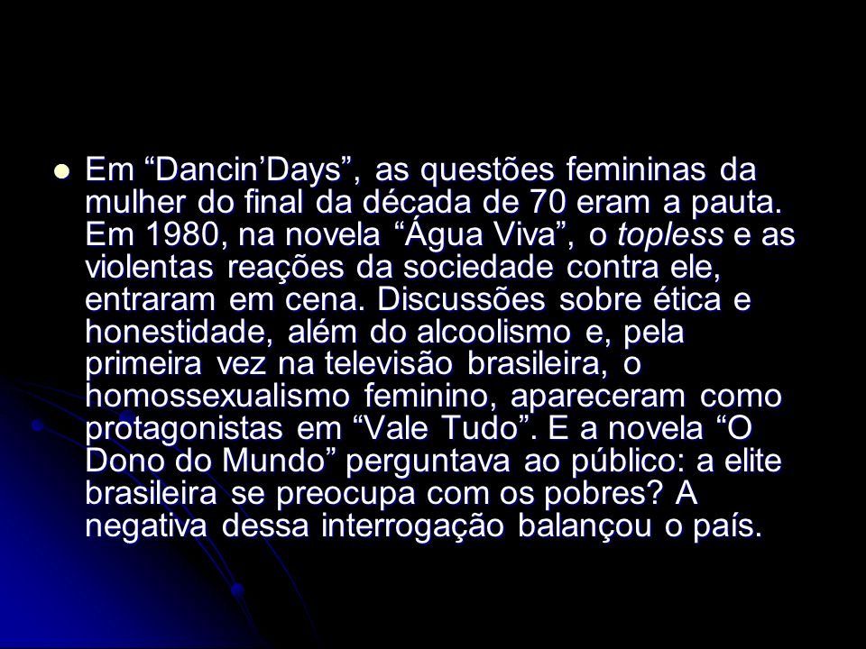 Em DancinDays, as questões femininas da mulher do final da década de 70 eram a pauta. Em 1980, na novela Água Viva, o topless e as violentas reações d