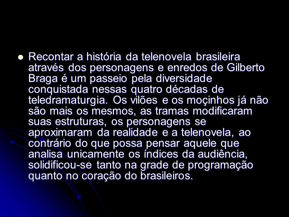 Recontar a história da telenovela brasileira através dos personagens e enredos de Gilberto Braga é um passeio pela diversidade conquistada nessas quat