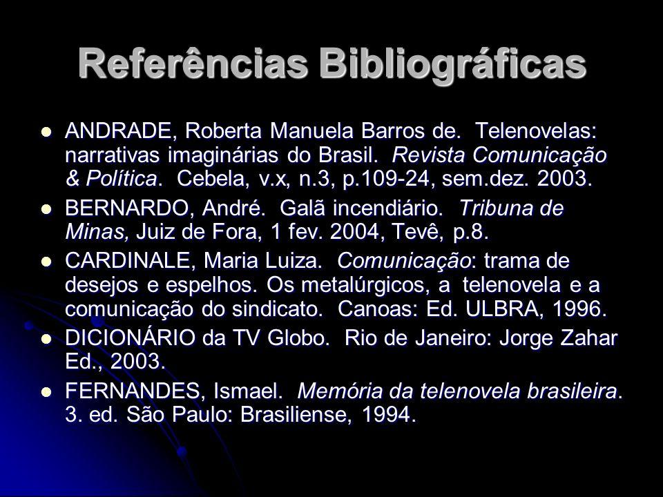 Referências Bibliográficas ANDRADE, Roberta Manuela Barros de. Telenovelas: narrativas imaginárias do Brasil. Revista Comunicação & Política. Cebela,
