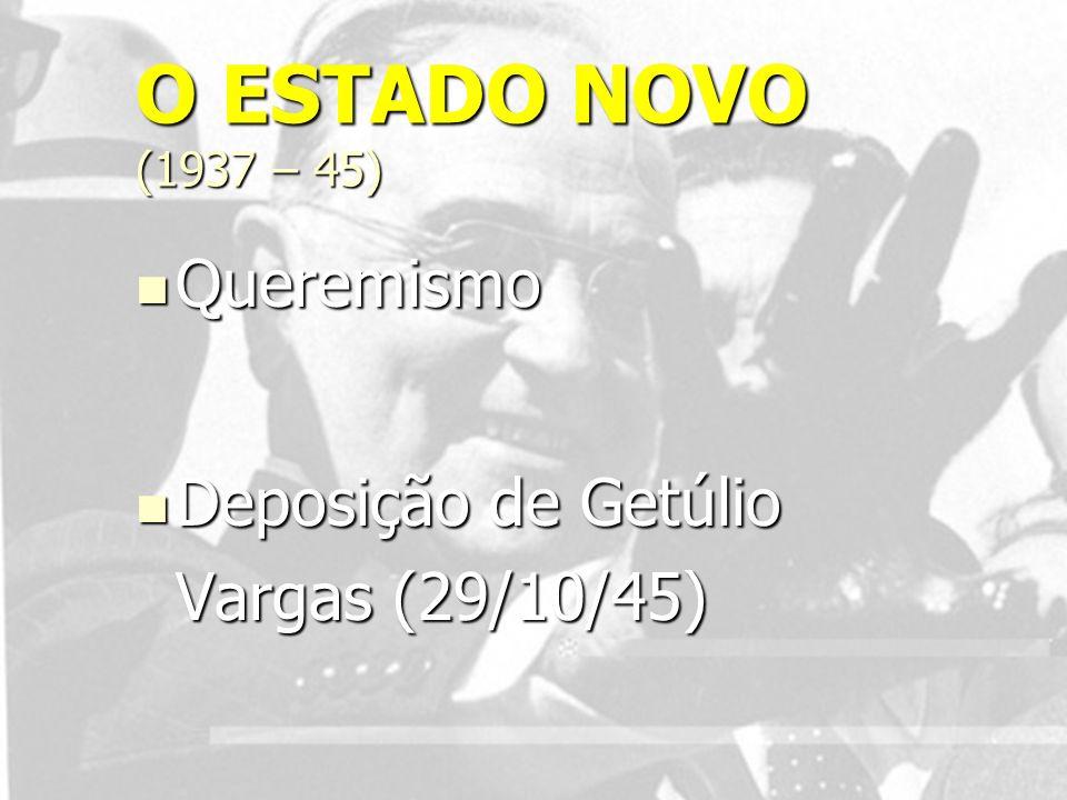 O ESTADO NOVO (1937 – 45) Queremismo Queremismo Deposição de Getúlio Vargas (29/10/45) Deposição de Getúlio Vargas (29/10/45)