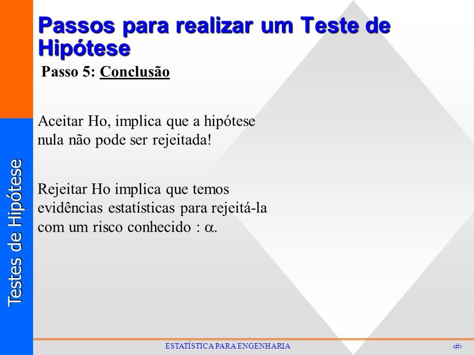 Testes de Hipótese 10 ESTATÍSTICA PARA ENGENHARIA Passos para realizar um Teste de Hipótese Passo 5: Conclusão Aceitar Ho, implica que a hipótese nula não pode ser rejeitada.