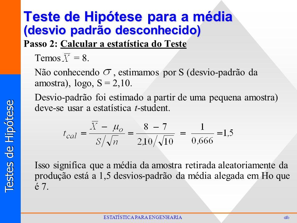Testes de Hipótese 26 ESTATÍSTICA PARA ENGENHARIA Teste de Hipótese para a média (desvio padrão desconhecido) Passo 2: Calcular a estatística do Teste