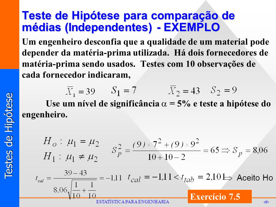 Testes de Hipótese 33 ESTATÍSTICA PARA ENGENHARIA Teste de Hipótese para comparação de médias (Independentes) - EXEMPLO Um engenheiro desconfia que a qualidade de um material pode depender da matéria-prima utilizada.
