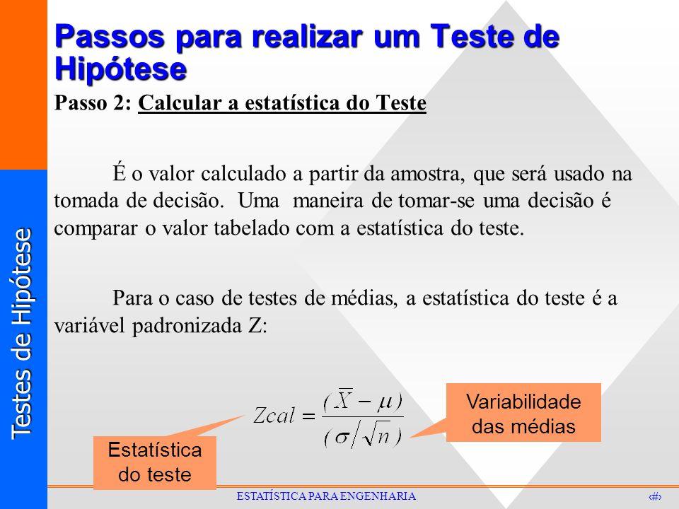 Testes de Hipótese 6 ESTATÍSTICA PARA ENGENHARIA Passos para realizar um Teste de Hipótese Passo 2: Calcular a estatística do Teste É o valor calculado a partir da amostra, que será usado na tomada de decisão.