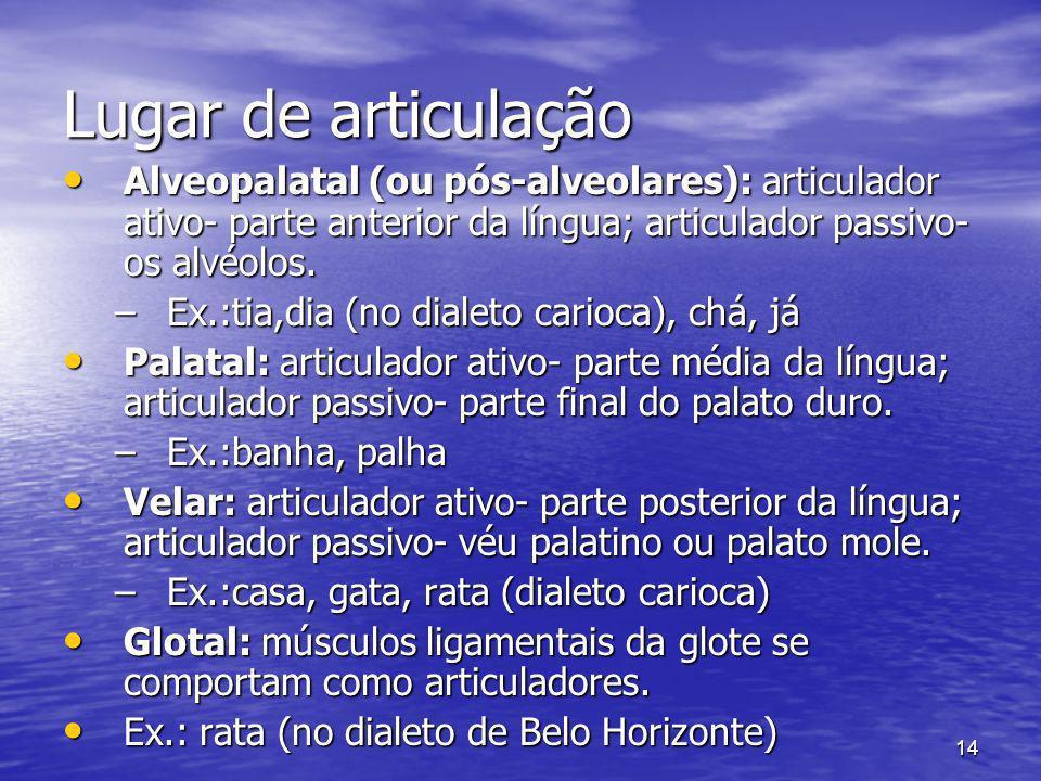 14 Lugar de articulação Alveopalatal (ou pós-alveolares): articulador ativo- parte anterior da língua; articulador passivo- os alvéolos. Alveopalatal