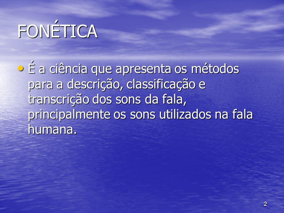 2 FONÉTICA É a ciência que apresenta os métodos para a descrição, classificação e transcrição dos sons da fala, principalmente os sons utilizados na f