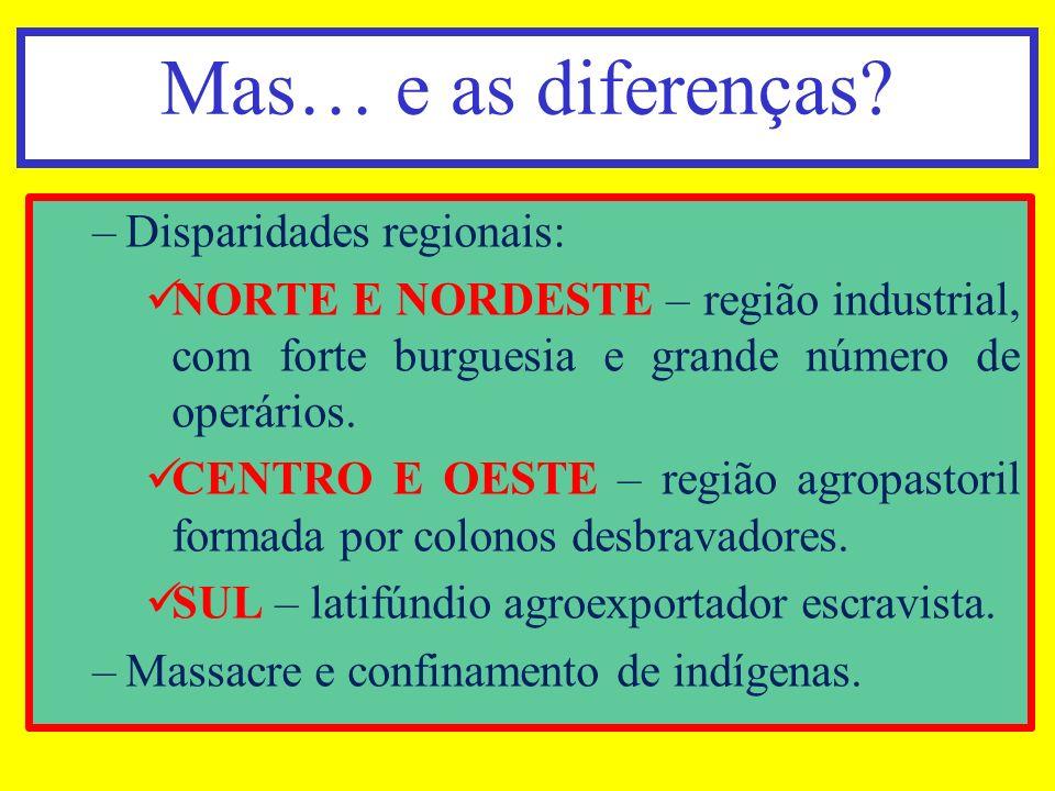 Mas… e as diferenças? –Disparidades regionais: NORTE E NORDESTE – região industrial, com forte burguesia e grande número de operários. CENTRO E OESTE