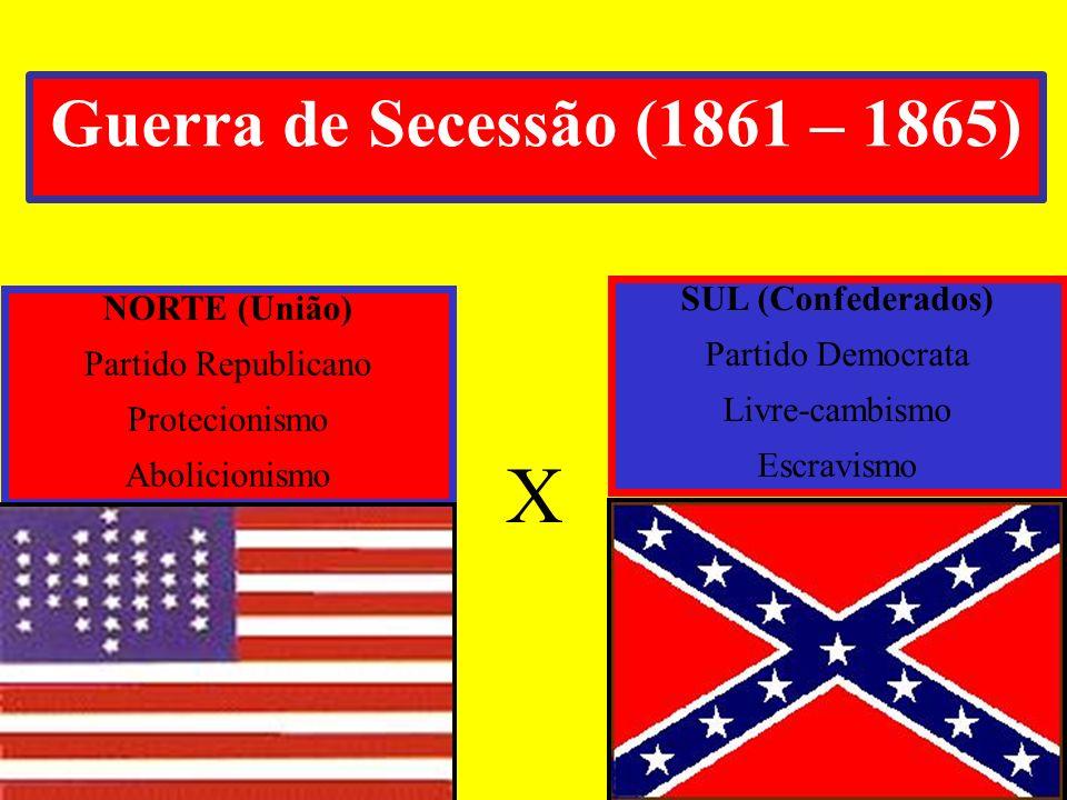Guerra de Secessão (1861 – 1865) NORTE (União) Partido Republicano Protecionismo Abolicionismo X SUL (Confederados) Partido Democrata Livre-cambismo E