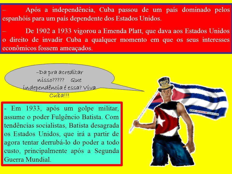 –Após a independência, Cuba passou de um país dominado pelos espanhóis para um país dependente dos Estados Unidos. –De 1902 a 1933 vigorou a Emenda Pl