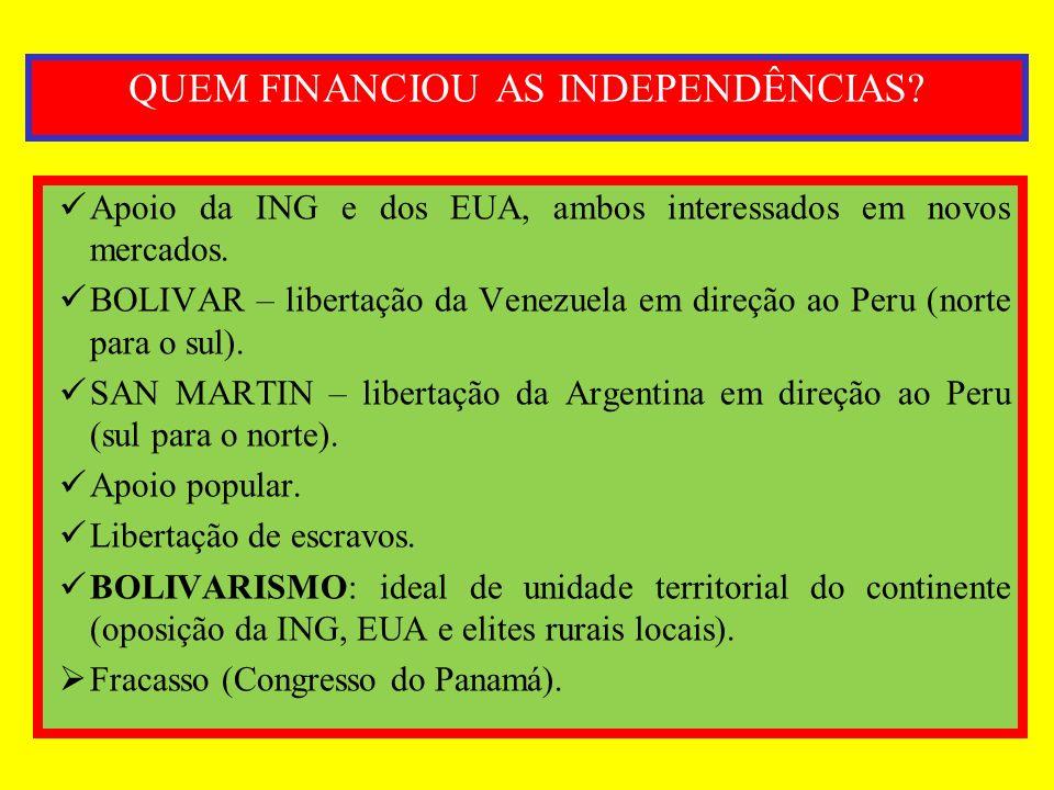 QUEM FINANCIOU AS INDEPENDÊNCIAS? Apoio da ING e dos EUA, ambos interessados em novos mercados. BOLIVAR – libertação da Venezuela em direção ao Peru (