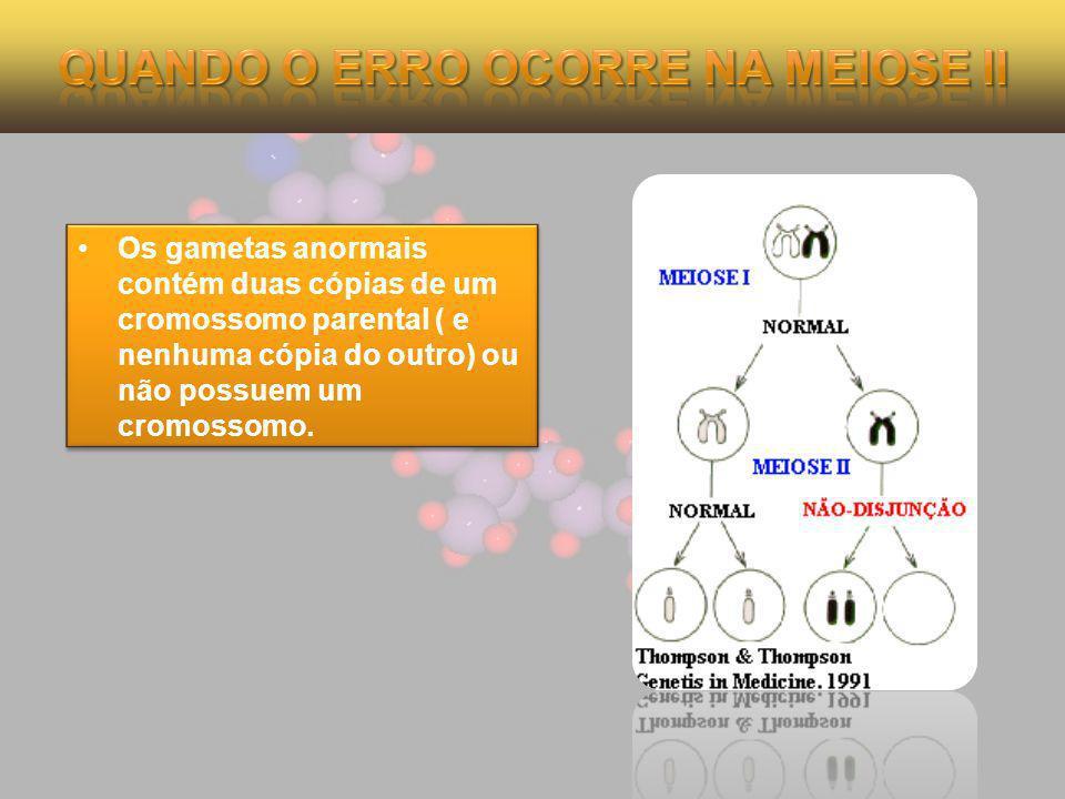 Os gametas anormais contém duas cópias de um cromossomo parental ( e nenhuma cópia do outro) ou não possuem um cromossomo.