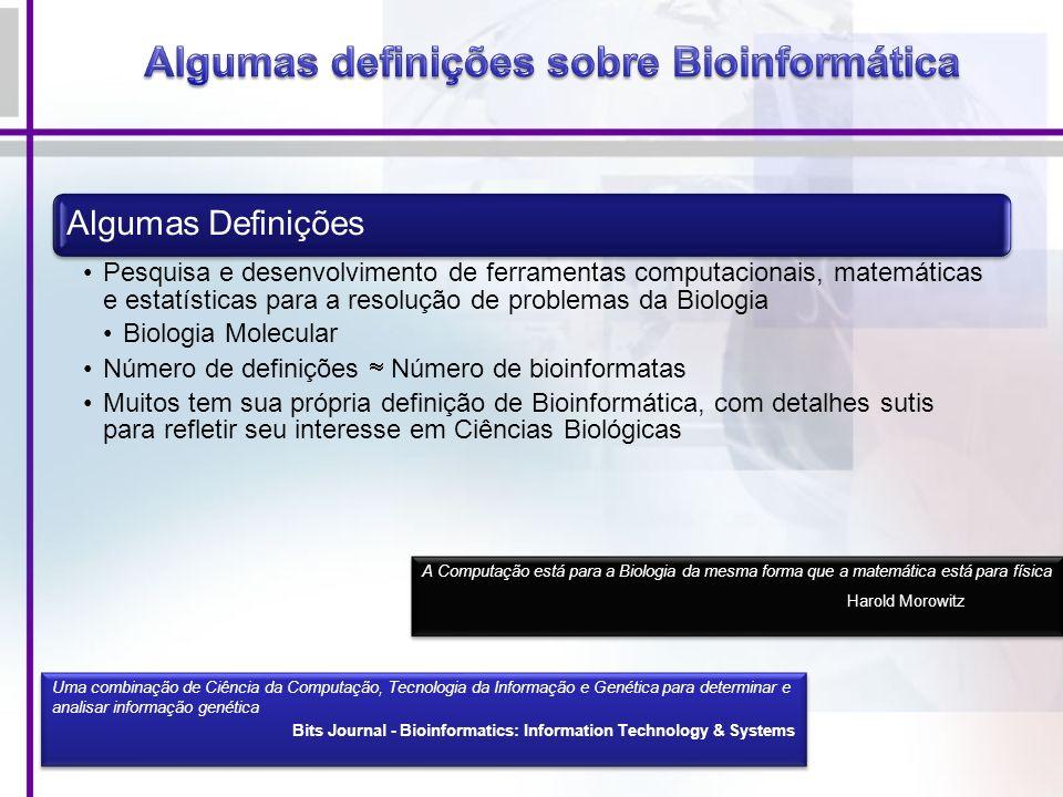 Algumas Definições Pesquisa e desenvolvimento de ferramentas computacionais, matemáticas e estatísticas para a resolução de problemas da Biologia Biologia Molecular Número de definições Número de bioinformatas Muitos tem sua própria definição de Bioinformática, com detalhes sutis para refletir seu interesse em Ciências Biológicas A Computação está para a Biologia da mesma forma que a matemática está para física Harold Morowitz A Computação está para a Biologia da mesma forma que a matemática está para física Harold Morowitz Uma combinação de Ciência da Computação, Tecnologia da Informação e Genética para determinar e analisar informação genética Bits Journal - Bioinformatics: Information Technology & Systems Uma combinação de Ciência da Computação, Tecnologia da Informação e Genética para determinar e analisar informação genética Bits Journal - Bioinformatics: Information Technology & Systems