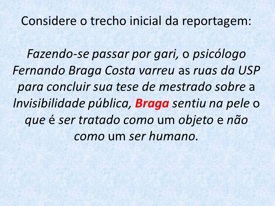 Considere o trecho inicial da reportagem: Fazendo-se passar por gari, o psicólogo Fernando Braga Costa varreu as ruas da USP para concluir sua tese de mestrado sobre a lnvisibilidade pública, Braga sentiu na pele o que é ser tratado como um objeto e não como um ser humano.