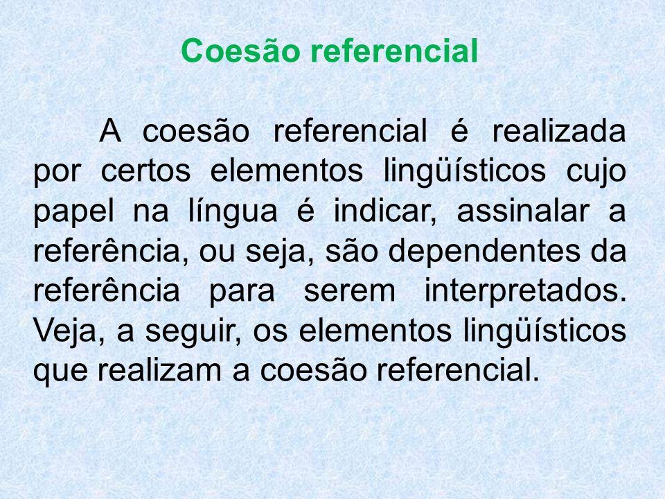 Coesão referencial A coesão referencial é realizada por certos elementos lingüísticos cujo papel na língua é indicar, assinalar a referência, ou seja, são dependentes da referência para serem interpretados.