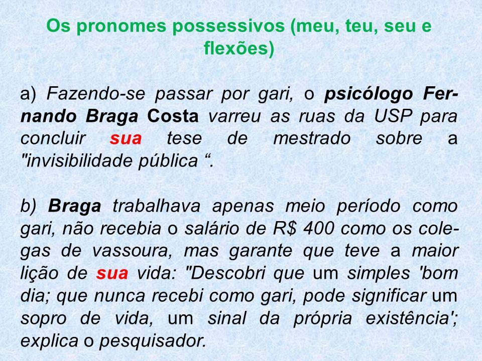 Os pronomes possessivos (meu, teu, seu e flexões) a) Fazendo-se passar por gari, o psicólogo Fer nando Braga Costa varreu as ruas da USP para concluir sua tese de mestrado sobre a invisibilidade pública.