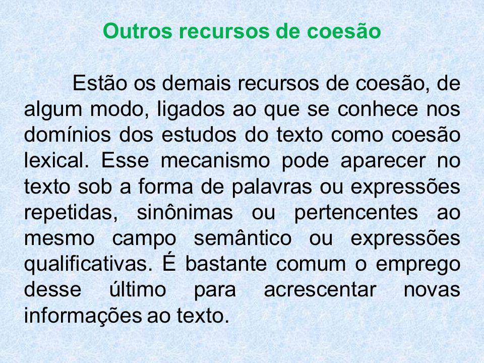 Outros recursos de coesão Estão os demais recursos de coesão, de algum modo, ligados ao que se conhece nos domínios dos estudos do texto como coesão lexical.