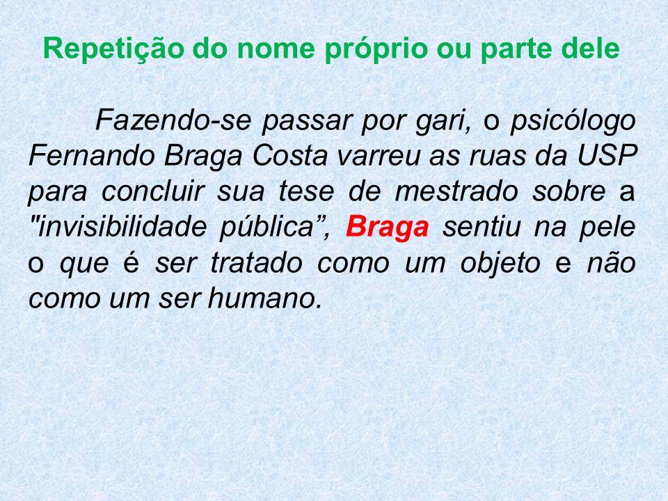 Repetição do nome próprio ou parte dele Fazendo-se passar por gari, o psicólogo Fernando Braga Costa varreu as ruas da USP para concluir sua tese de mestrado sobre a invisibilidade pública, Braga sentiu na pele o que é ser tratado como um objeto e não como um ser humano.
