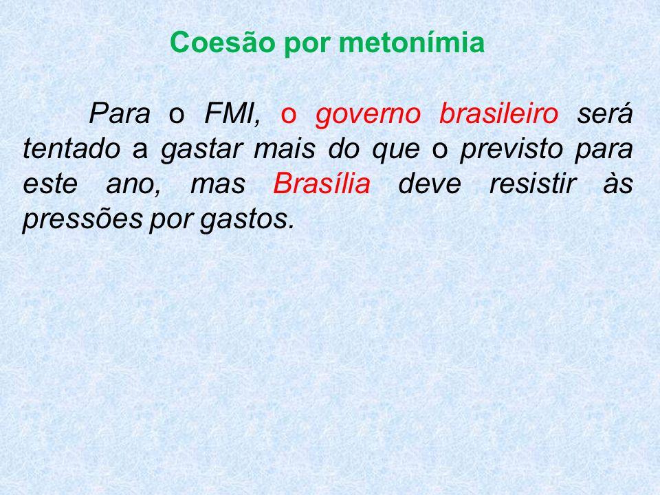 Coesão por metonímia Para o FMI, o governo brasileiro será tentado a gastar mais do que o previsto para este ano, mas Brasília deve resistir às pressões por gastos.