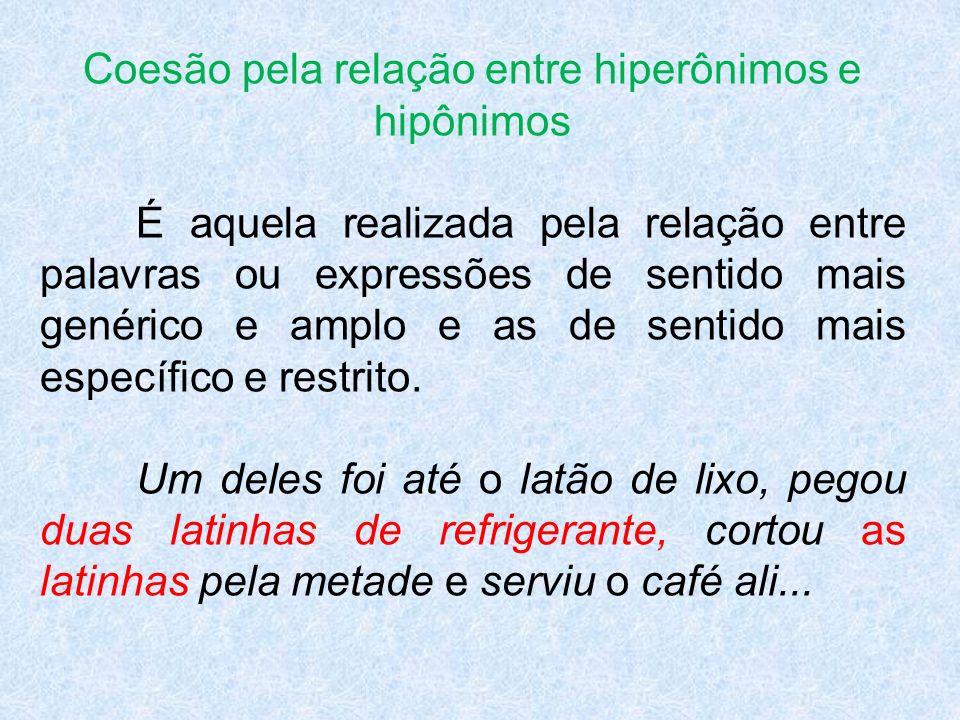Coesão pela relação entre hiperônimos e hipônimos É aquela realizada pela relação entre palavras ou expressões de sentido mais genérico e amplo e as d