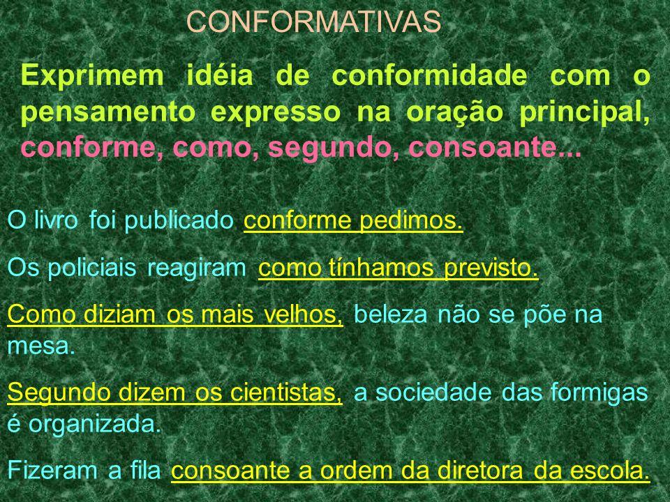 CONFORMATIVAS Exprimem idéia de conformidade com o pensamento expresso na oração principal, conforme, como, segundo, consoante... O livro foi publicad