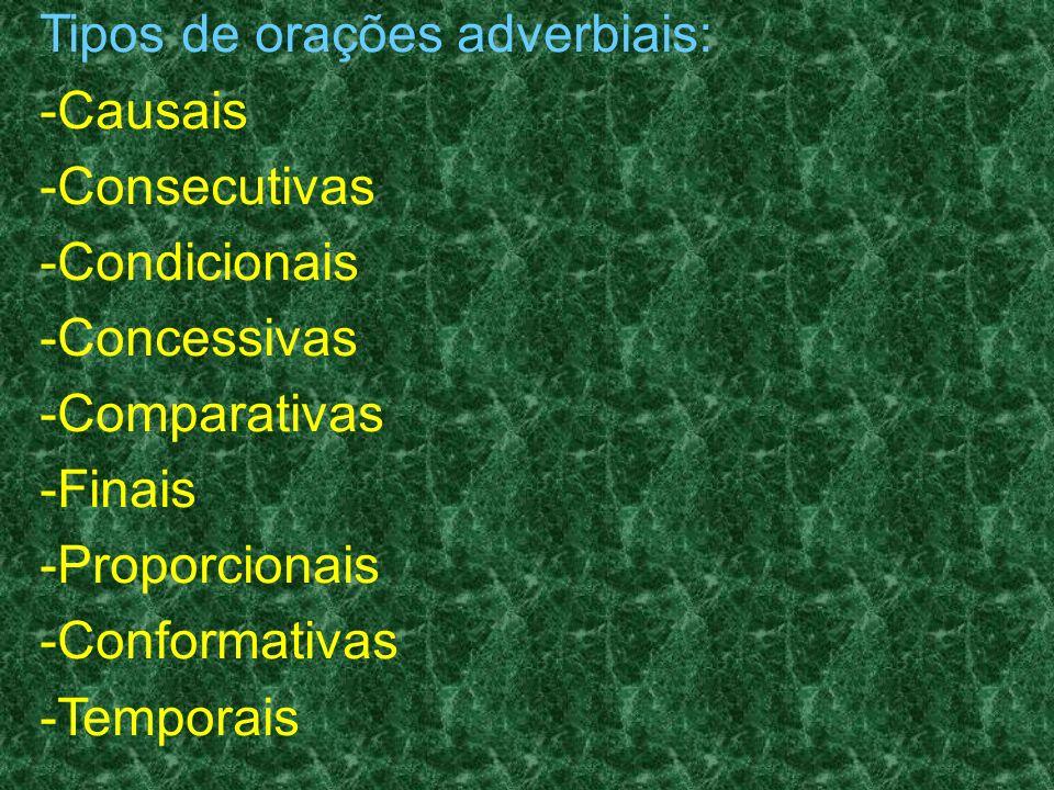 Tipos de orações adverbiais: -Causais -Consecutivas -Condicionais -Concessivas -Comparativas -Finais -Proporcionais -Conformativas -Temporais