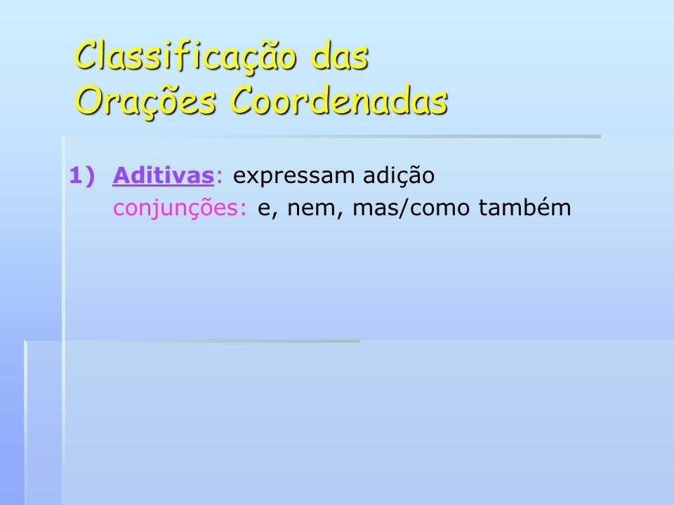 Classificação das Orações Coordenadas 1) 1)Aditivas: expressam adição conjunções: e, nem, mas/como também