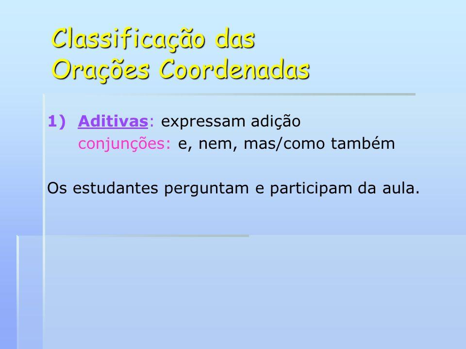 Classificação das Orações Coordenadas 1) 1)Aditivas: expressam adição conjunções: e, nem, mas/como também Os estudantes perguntam e participam da aula.
